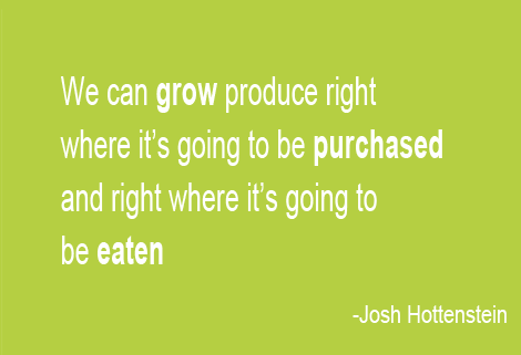 We can grow produce right where its going to be purchased and right where its going to be eaten